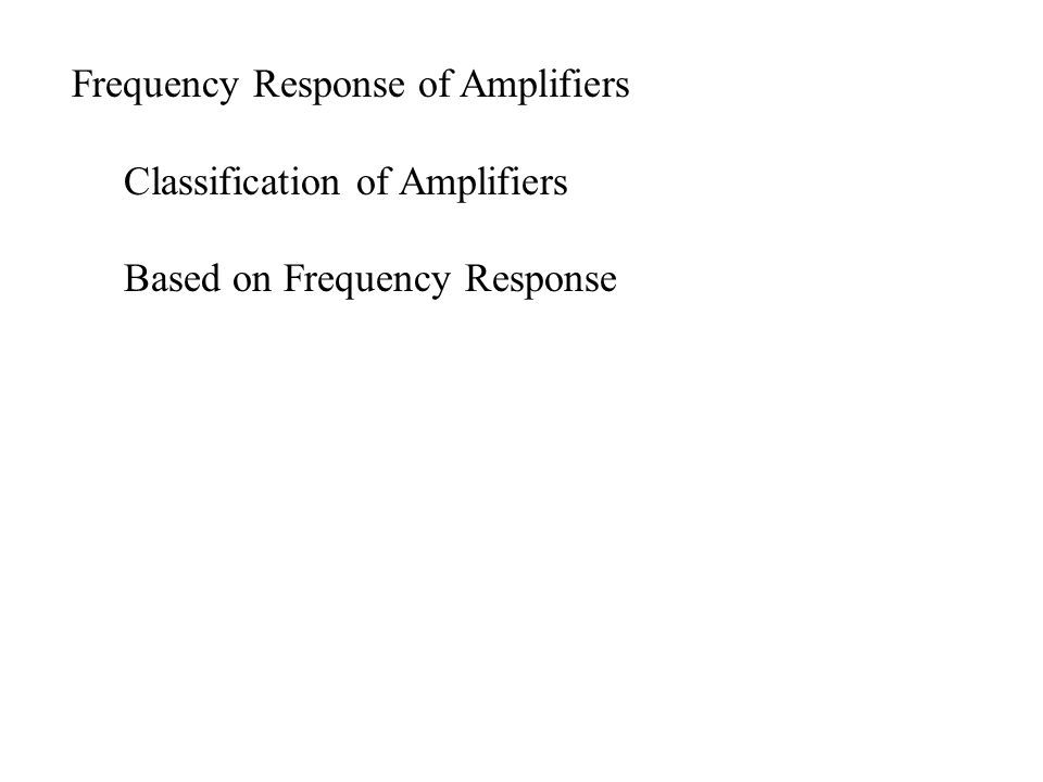 Frequency Response of Amplifiers Classification of Amplifiers Based on Frequency Response