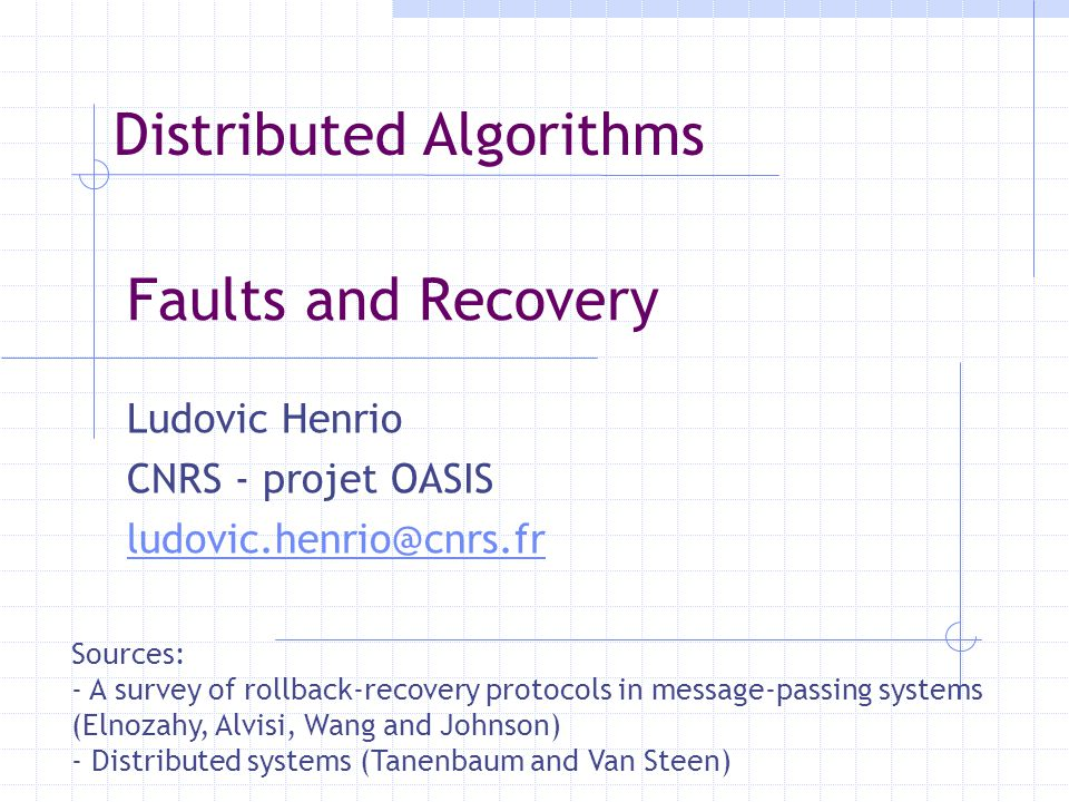 Faults and Recovery Ludovic Henrio CNRS - projet OASIS ludovic.henrio@cnrs.fr Sources: - A survey of rollback-recovery protocols in message-passing sy