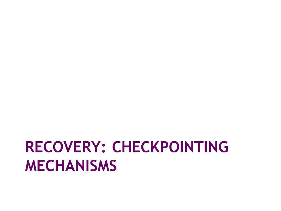 RECOVERY: CHECKPOINTING MECHANISMS