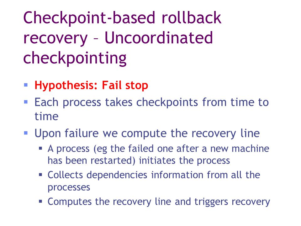 Checkpoint-based rollback recovery – Uncoordinated checkpointing  Hypothesis: Fail stop  Each process takes checkpoints from time to time  Upon failure we compute the recovery line  A process (eg the failed one after a new machine has been restarted) initiates the process  Collects dependencies information from all the processes  Computes the recovery line and triggers recovery