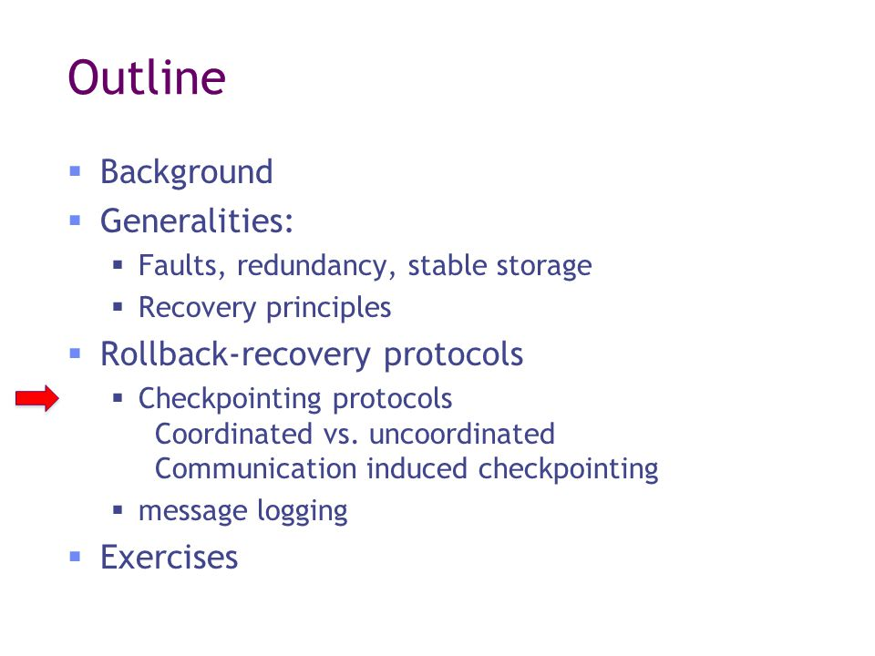 Outline  Background  Generalities:  Faults, redundancy, stable storage  Recovery principles  Rollback-recovery protocols  Checkpointing protocols Coordinated vs.