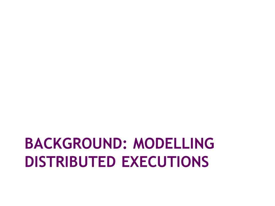 BACKGROUND: MODELLING DISTRIBUTED EXECUTIONS