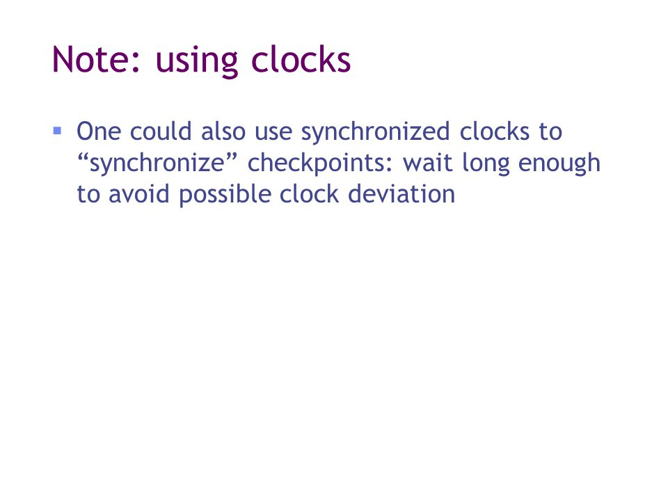 Note: using clocks  One could also use synchronized clocks to synchronize checkpoints: wait long enough to avoid possible clock deviation