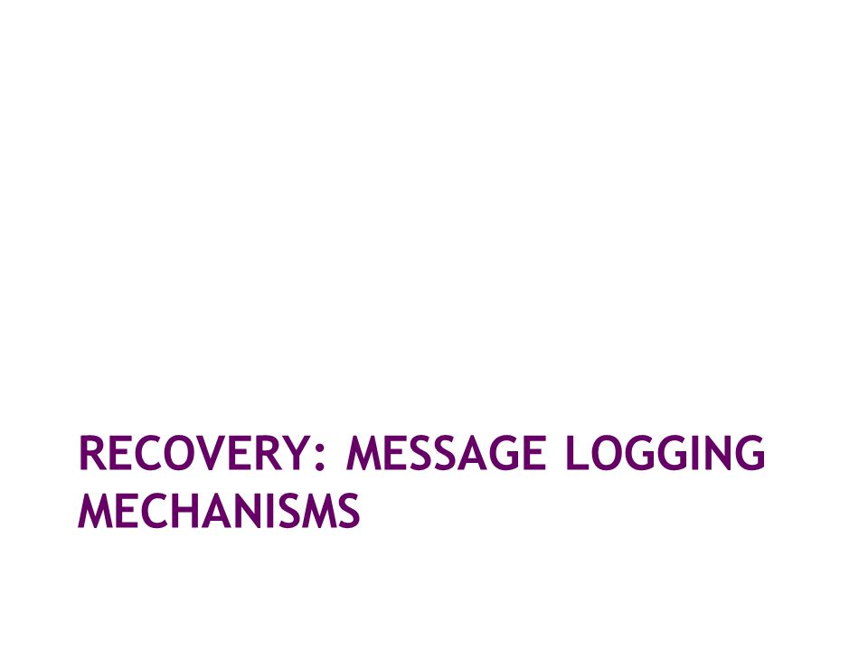 RECOVERY: MESSAGE LOGGING MECHANISMS