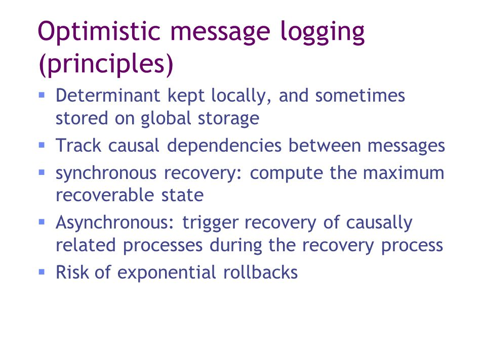 Optimistic message logging (principles)  Determinant kept locally, and sometimes stored on global storage  Track causal dependencies between messages  synchronous recovery: compute the maximum recoverable state  Asynchronous: trigger recovery of causally related processes during the recovery process  Risk of exponential rollbacks