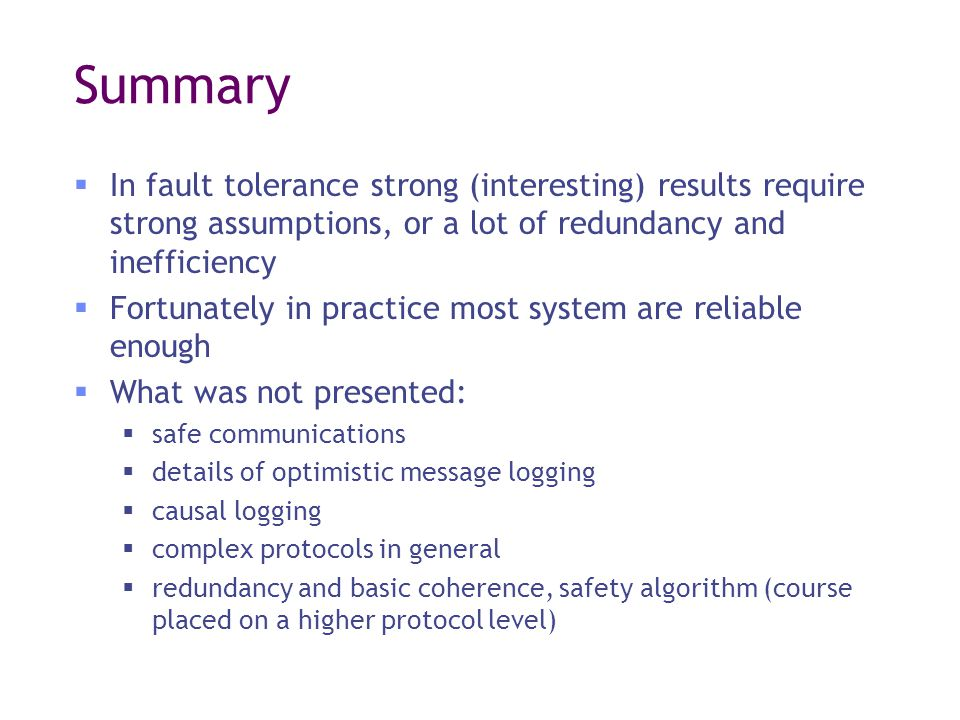 Summary  In fault tolerance strong (interesting) results require strong assumptions, or a lot of redundancy and inefficiency  Fortunately in practice most system are reliable enough  What was not presented:  safe communications  details of optimistic message logging  causal logging  complex protocols in general  redundancy and basic coherence, safety algorithm (course placed on a higher protocol level)