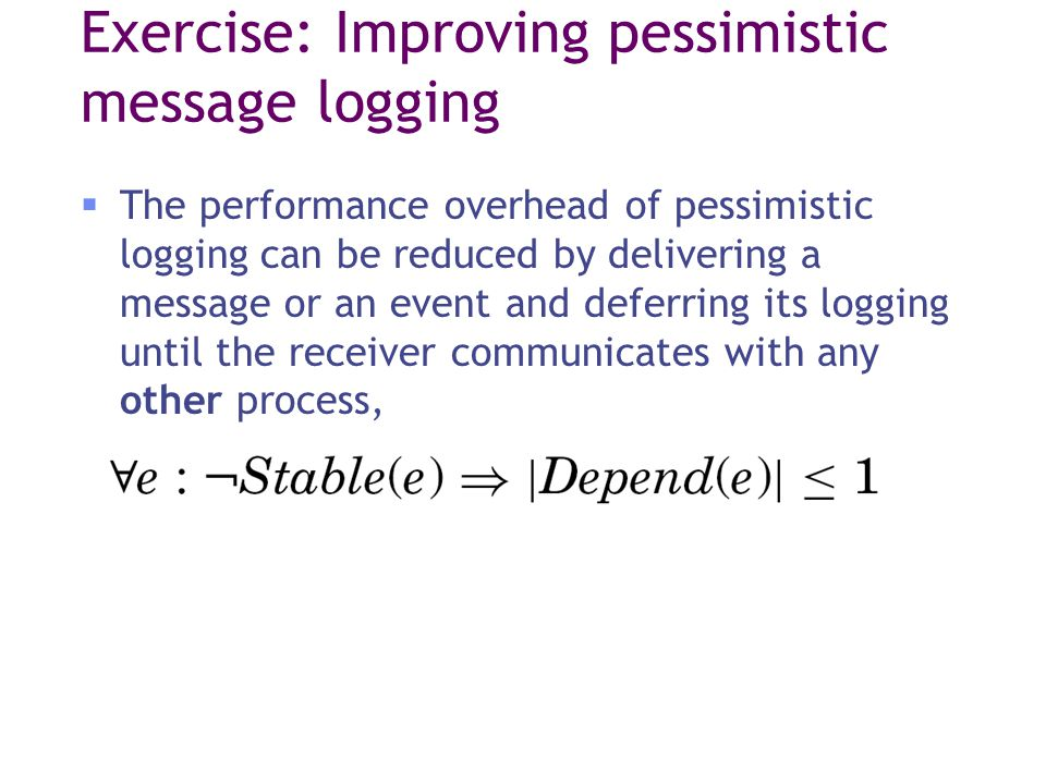 Exercise: Improving pessimistic message logging  The performance overhead of pessimistic logging can be reduced by delivering a message or an event and deferring its logging until the receiver communicates with any other process,
