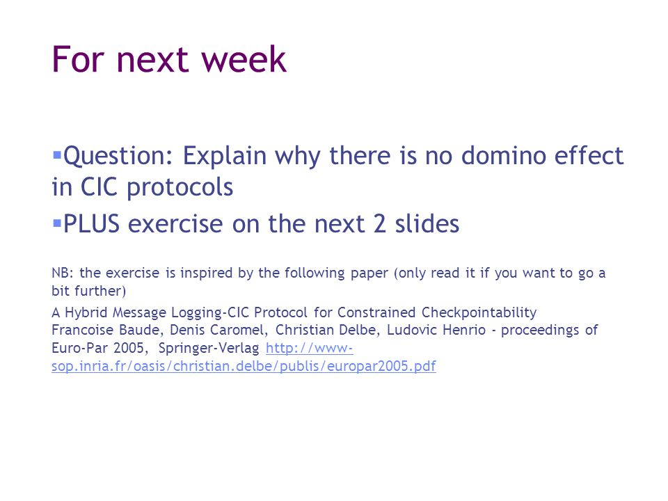 For next week  Question: Explain why there is no domino effect in CIC protocols  PLUS exercise on the next 2 slides NB: the exercise is inspired by the following paper (only read it if you want to go a bit further) A Hybrid Message Logging-CIC Protocol for Constrained Checkpointability Francoise Baude, Denis Caromel, Christian Delbe, Ludovic Henrio - proceedings of Euro-Par 2005, Springer-Verlag http://www- sop.inria.fr/oasis/christian.delbe/publis/europar2005.pdfhttp://www- sop.inria.fr/oasis/christian.delbe/publis/europar2005.pdf