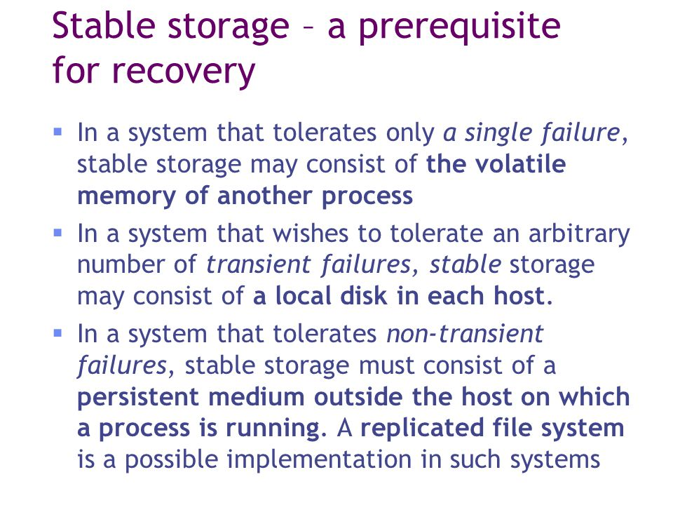 Stable storage – a prerequisite for recovery  In a system that tolerates only a single failure, stable storage may consist of the volatile memory of another process  In a system that wishes to tolerate an arbitrary number of transient failures, stable storage may consist of a local disk in each host.