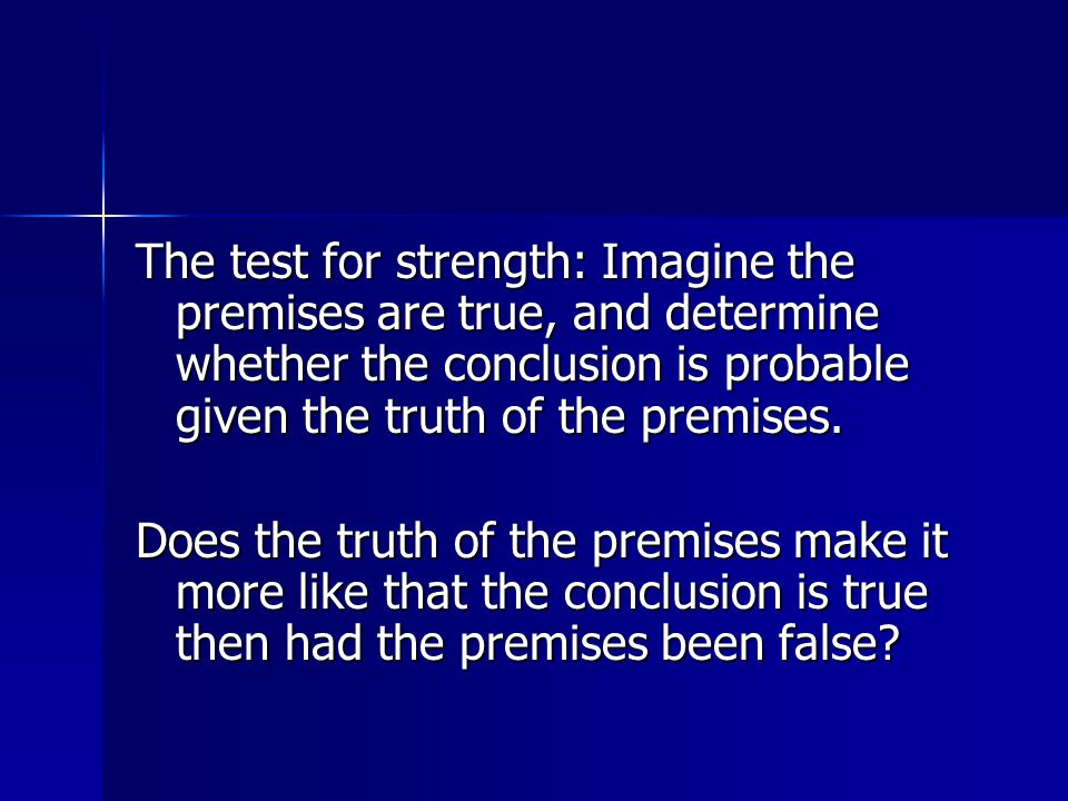 The test for strength: Imagine the premises are true, and determine whether the conclusion is probable given the truth of the premises.
