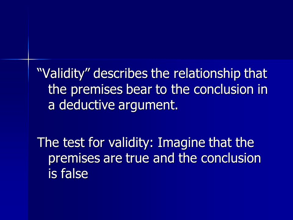Validity describes the relationship that the premises bear to the conclusion in a deductive argument.