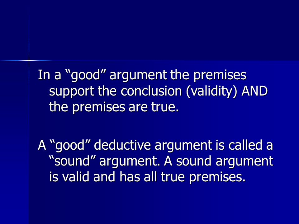 In a good argument the premises support the conclusion (validity) AND the premises are true.
