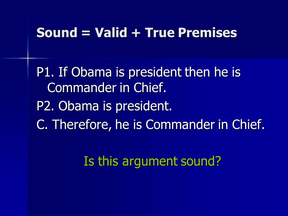 Sound = Valid + True Premises P1. If Obama is president then he is Commander in Chief.