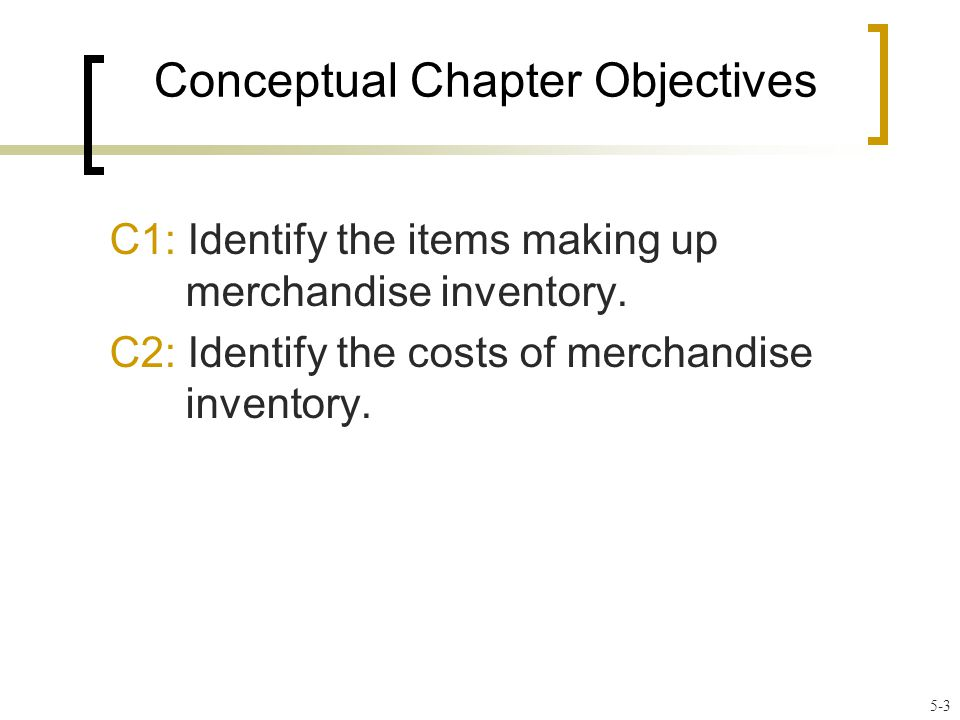 Conceptual Chapter Objectives C1: Identify the items making up merchandise inventory.