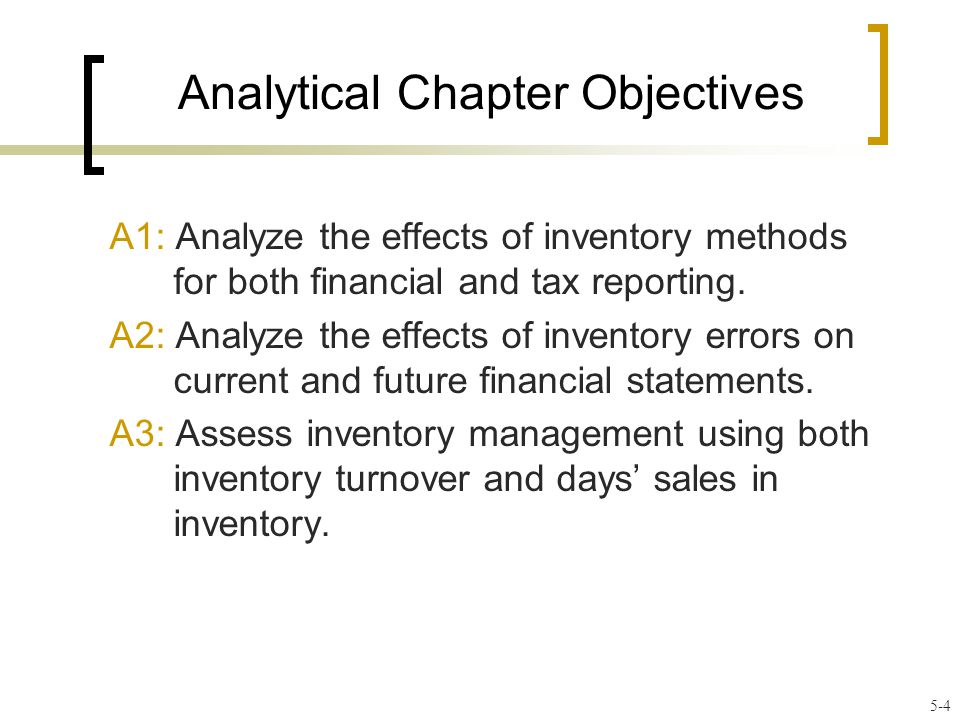 Analytical Chapter Objectives A1: Analyze the effects of inventory methods for both financial and tax reporting.