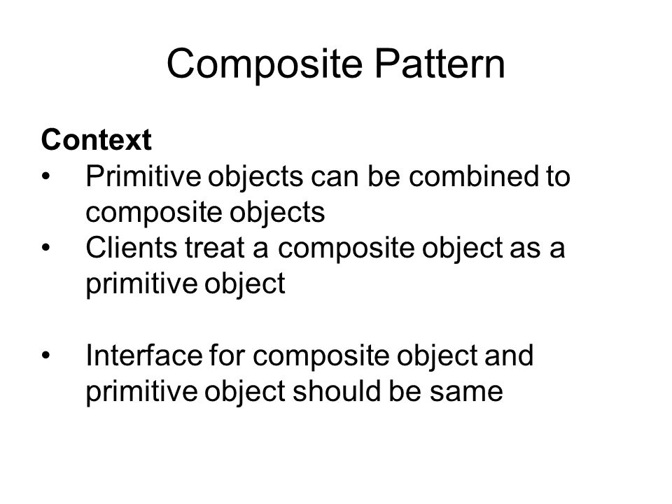 Composite Pattern Context Primitive objects can be combined to composite objects Clients treat a composite object as a primitive object Interface for composite object and primitive object should be same
