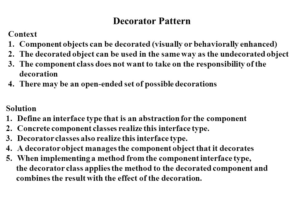 Decorator Pattern Context 1.Component objects can be decorated (visually or behaviorally enhanced) 2.The decorated object can be used in the same way