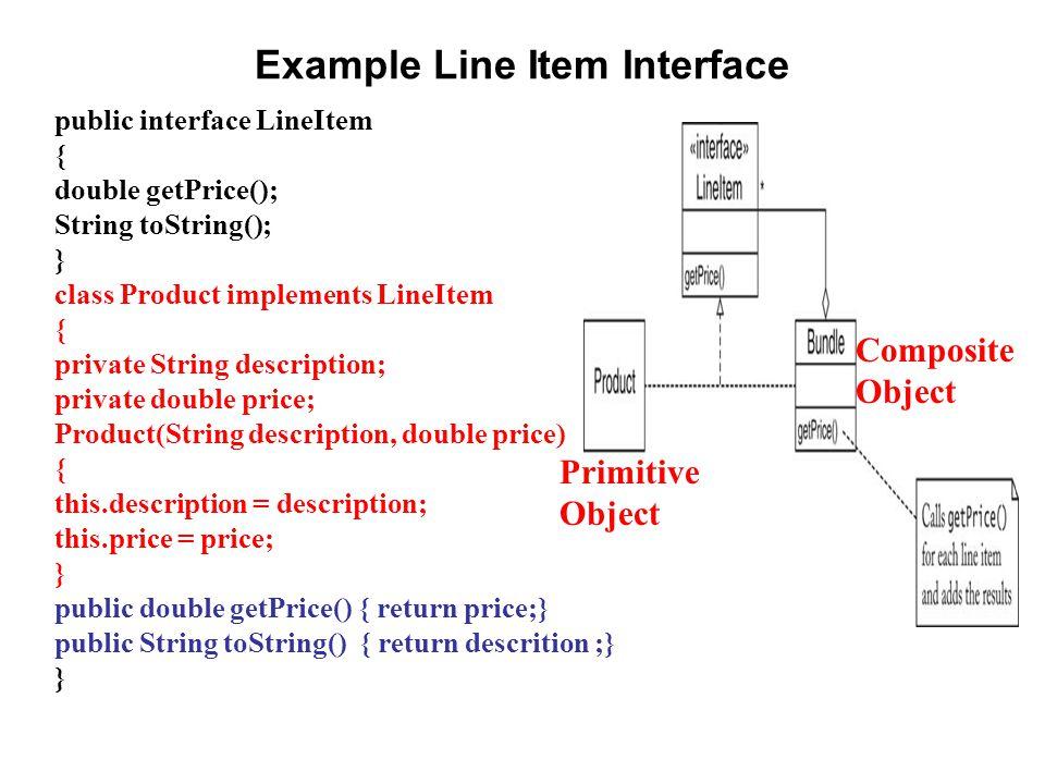 import java.util.*; public class Bundle implements LineItem { private ArrayList items; public Bundle() { items = new ArrayList (); } public void add(LineItem item) { items.add(item); } public double getPrice() { double price = 0; for (LineItem item : items) price += item.getPrice(); return price; } public String toString() { String description = Bundle: ; for (int i = 0; i < items.size(); i++) { if (i > 0) description += , ; description += items.get(i).toString(); } return description; } }