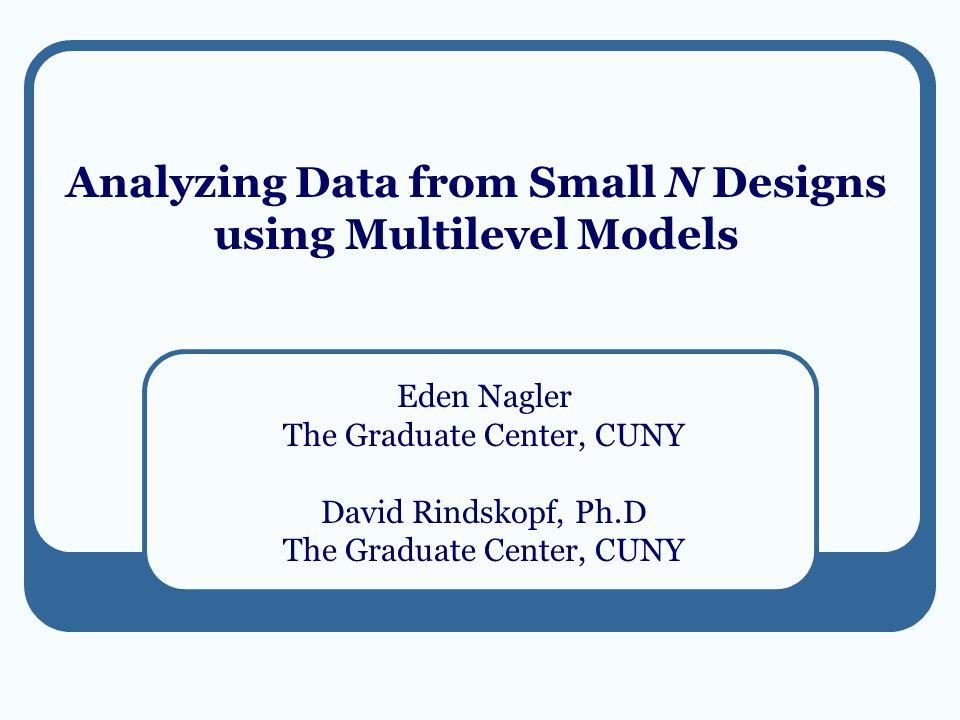 Analyzing Data from Small N Designs using Multilevel Models Eden Nagler The Graduate Center, CUNY David Rindskopf, Ph.D The Graduate Center, CUNY