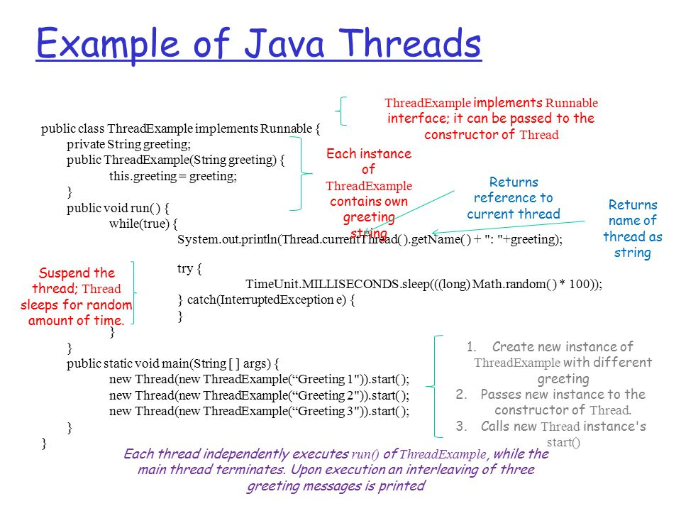 Example of Java Threads public class ThreadExample implements Runnable { private String greeting; public ThreadExample(String greeting) { this.greeting = greeting; } public void run( ) { while(true) { System.out.println(Thread.currentThread( ).getName( ) + : +greeting); try { TimeUnit.MILLISECONDS.sleep(((long) Math.random( ) * 100)); } catch(InterruptedException e) { } public static void main(String [ ] args) { new Thread(new ThreadExample( Greeting 1 )).start( ); new Thread(new ThreadExample( Greeting 2 )).start( ); new Thread(new ThreadExample( Greeting 3 )).start( ); } Each instance of ThreadExample contains own greeting string ThreadExample implements Runnable interface; it can be passed to the constructor of Thread Returns reference to current thread Returns name of thread as string Suspend the thread; Thread sleeps for random amount of time.