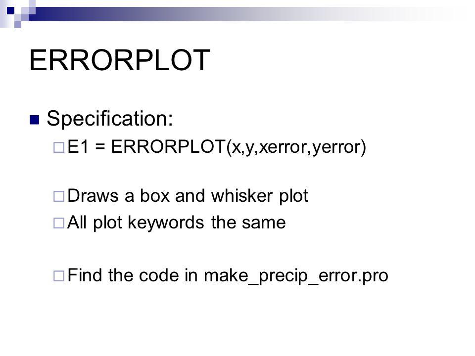 ERRORPLOT Specification:  E1 = ERRORPLOT(x,y,xerror,yerror)  Draws a box and whisker plot  All plot keywords the same  Find the code in make_precip_error.pro