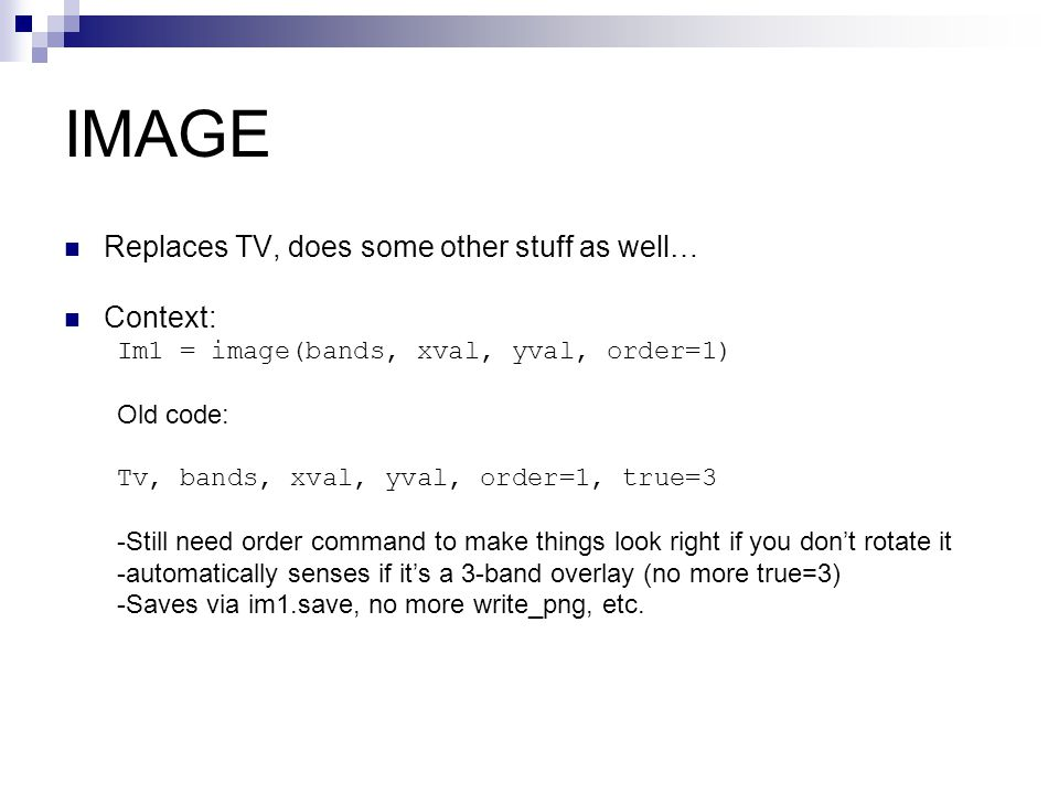 IMAGE Replaces TV, does some other stuff as well… Context: Im1 = image(bands, xval, yval, order=1) Old code: Tv, bands, xval, yval, order=1, true=3 -S