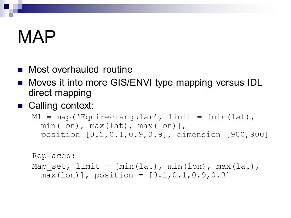 MAP Most overhauled routine Moves it into more GIS/ENVI type mapping versus IDL direct mapping Calling context: M1 = map('Equirectangular', limit = [m