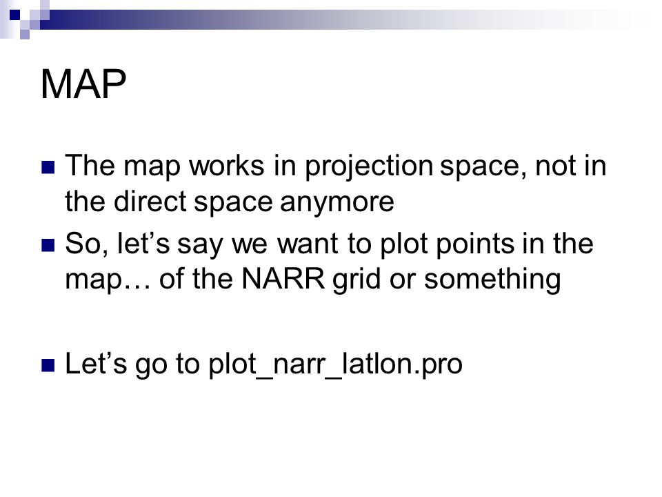 MAP The map works in projection space, not in the direct space anymore So, let's say we want to plot points in the map… of the NARR grid or something Let's go to plot_narr_latlon.pro