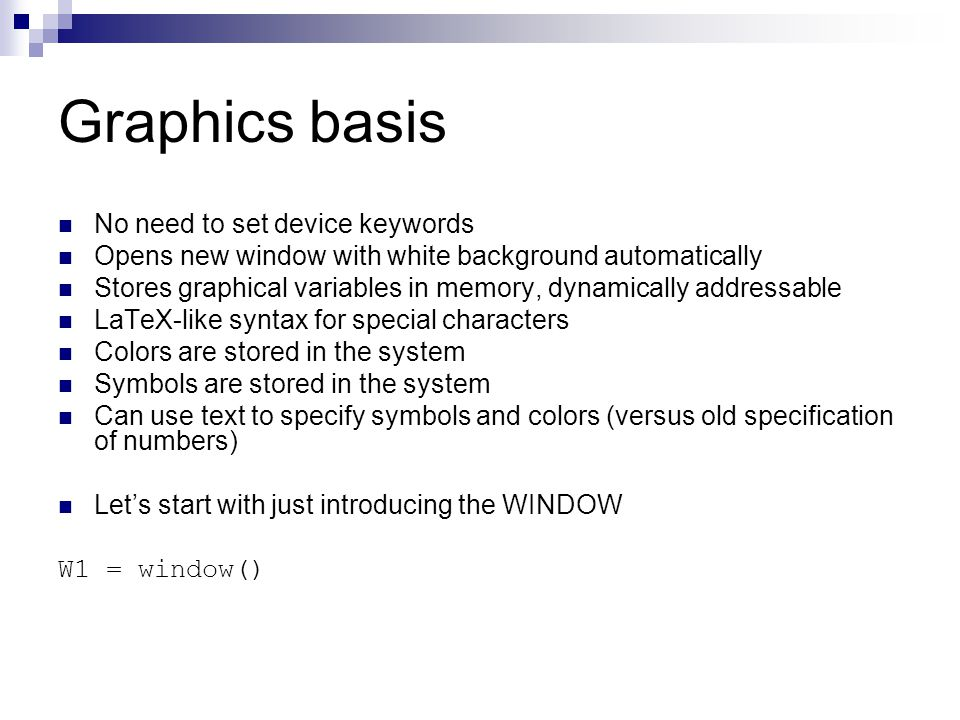 Graphics basis No need to set device keywords Opens new window with white background automatically Stores graphical variables in memory, dynamically addressable LaTeX-like syntax for special characters Colors are stored in the system Symbols are stored in the system Can use text to specify symbols and colors (versus old specification of numbers) Let's start with just introducing the WINDOW W1 = window()