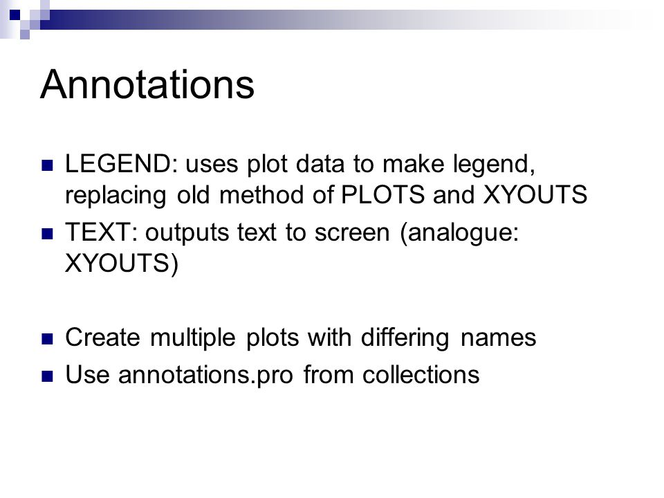 Annotations LEGEND: uses plot data to make legend, replacing old method of PLOTS and XYOUTS TEXT: outputs text to screen (analogue: XYOUTS) Create multiple plots with differing names Use annotations.pro from collections