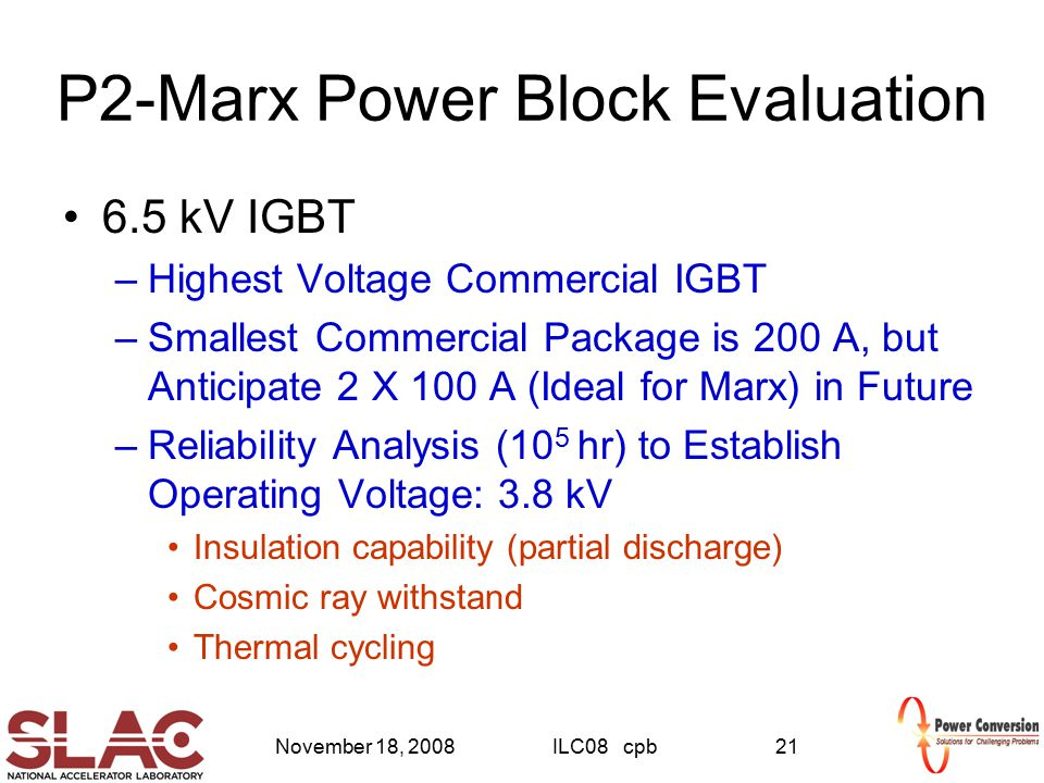 November 18, 2008ILC08 cpb21 P2-Marx Power Block Evaluation 6.5 kV IGBT –Highest Voltage Commercial IGBT –Smallest Commercial Package is 200 A, but An