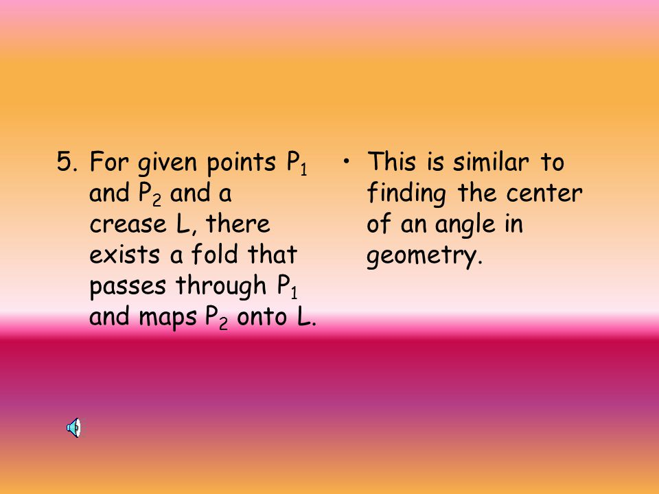 4. Given a point P and a crease L, there exists a unique fold through P perpendicular to L. This is similar to the patty paper constructions we used t