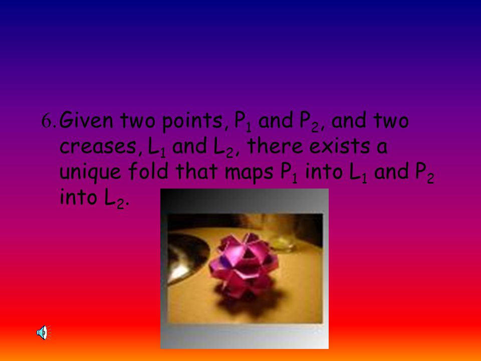 5.For given points P 1 and P 2 and a crease L, there exists a fold that passes through P 1 and maps P 2 onto L. This is similar to finding the center