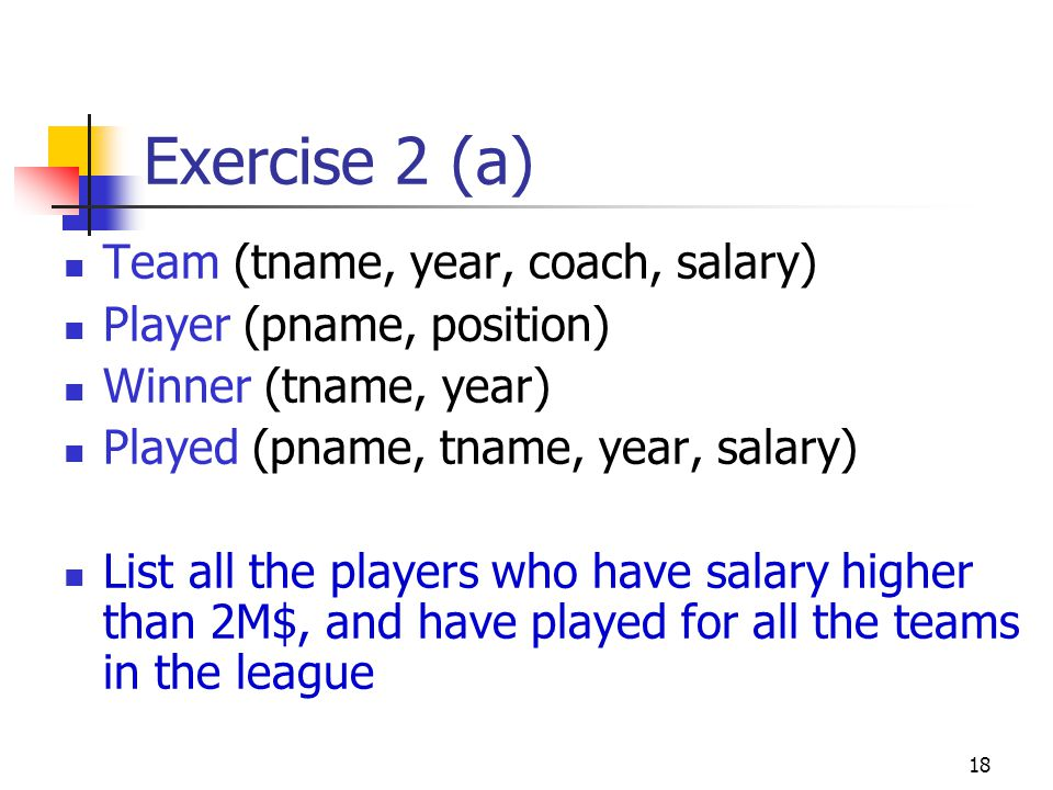 18 Exercise 2 (a) Team (tname, year, coach, salary) Player (pname, position) Winner (tname, year) Played (pname, tname, year, salary) List all the pla