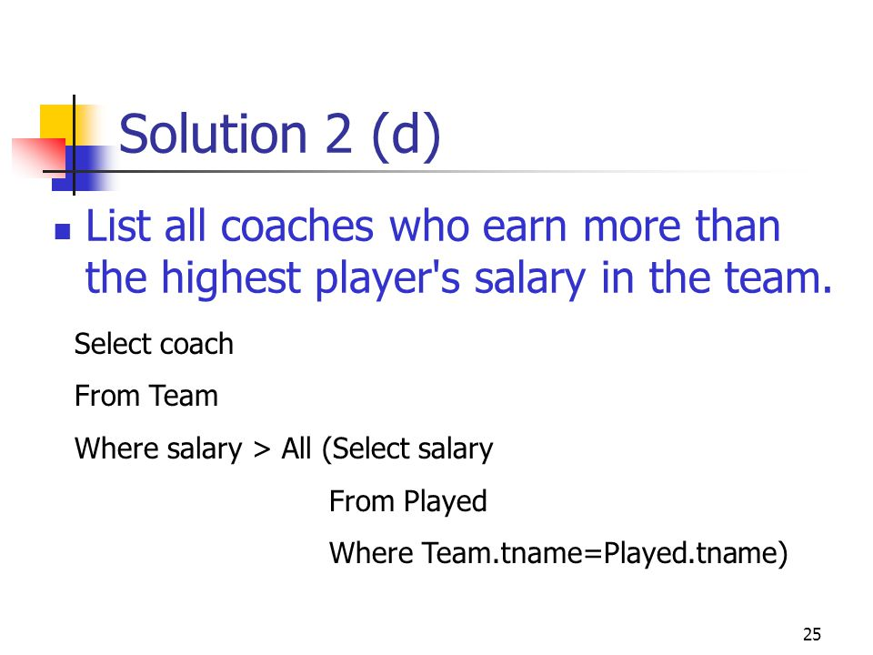 25 Solution 2 (d) List all coaches who earn more than the highest player's salary in the team. Select coach From Team Where salary > All (Select salar