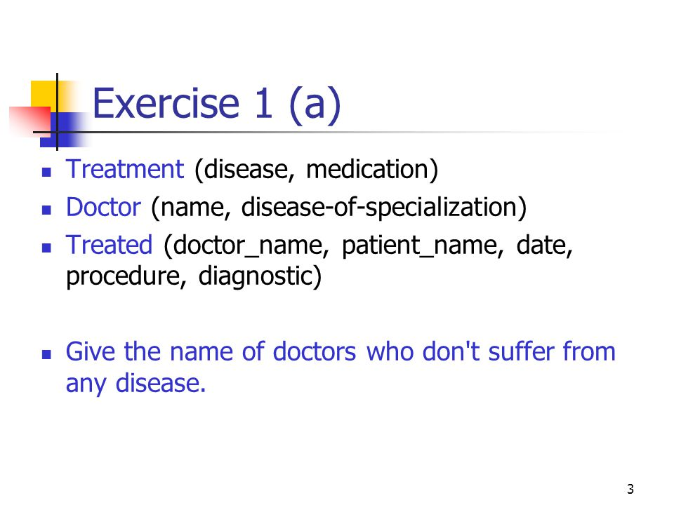3 Exercise 1 (a) Treatment (disease, medication) Doctor (name, disease-of-specialization) Treated (doctor_name, patient_name, date, procedure, diagnos