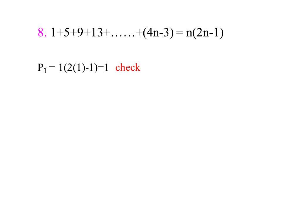 8. 1+5+9+13+……+(4n-3) = n(2n-1) P 1 = 1(2(1)-1)=1 check