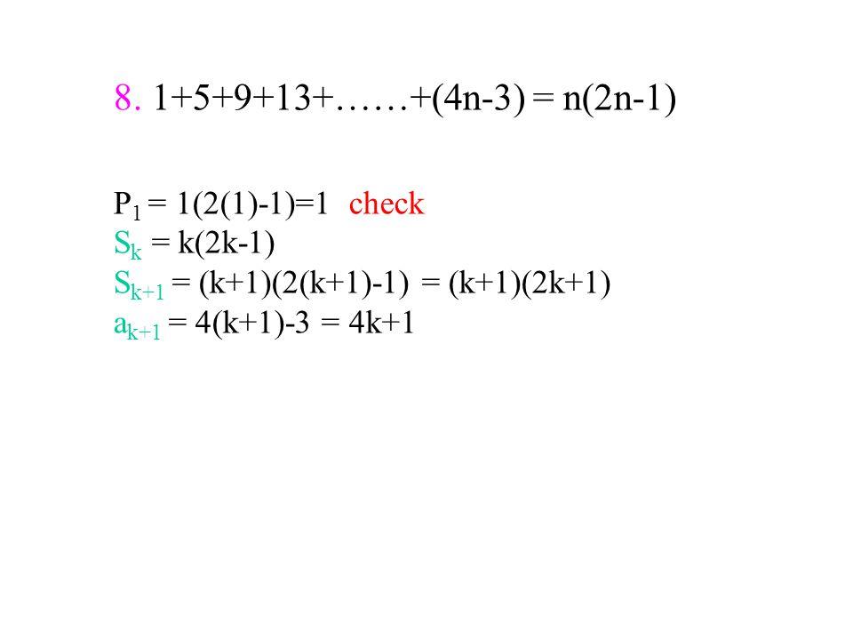 8. 1+5+9+13+……+(4n-3) = n(2n-1) P 1 = 1(2(1)-1)=1 check S k = k(2k-1) S k+1 = (k+1)(2(k+1)-1) = (k+1)(2k+1) a k+1 = 4(k+1)-3 = 4k+1