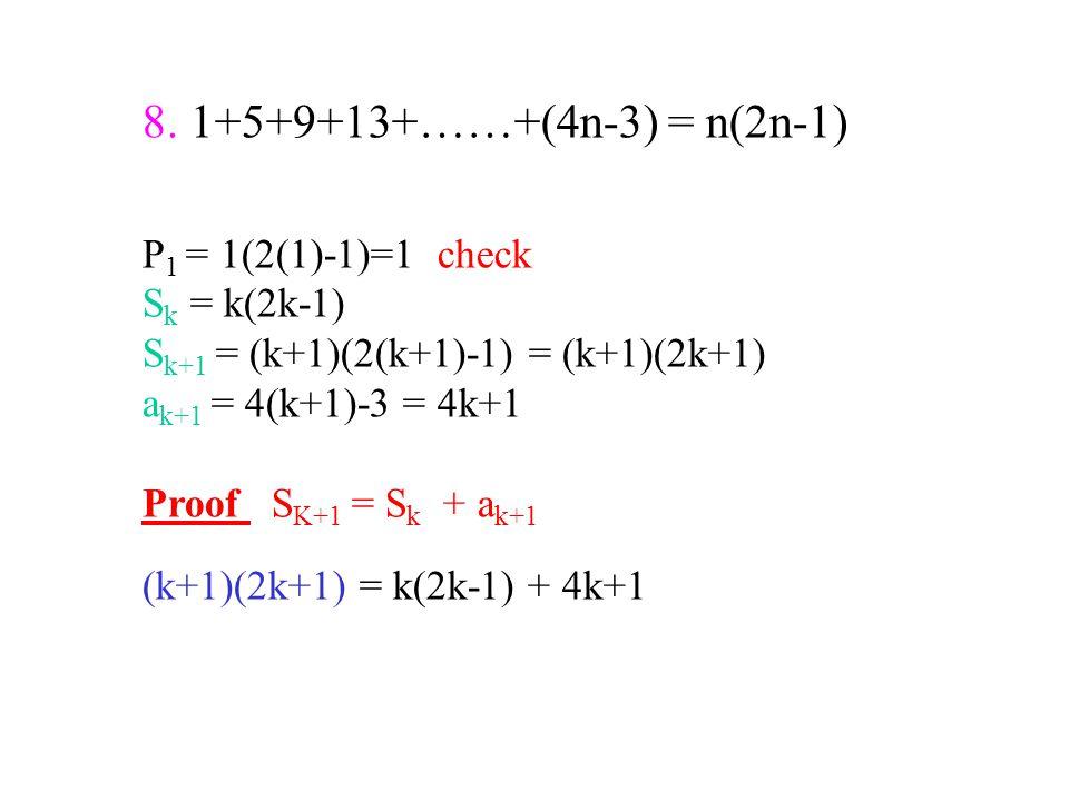 8. 1+5+9+13+……+(4n-3) = n(2n-1) P 1 = 1(2(1)-1)=1 check S k = k(2k-1) S k+1 = (k+1)(2(k+1)-1) = (k+1)(2k+1) a k+1 = 4(k+1)-3 = 4k+1 Proof S K+1 = S k