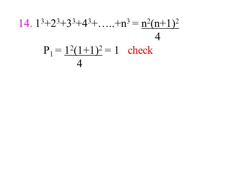 14. 1 3 +2 3 +3 3 +4 3 +…..+n 3 = n 2 (n+1) 2 4 P 1 = 1 2 (1+1) 2 = 1 check 4
