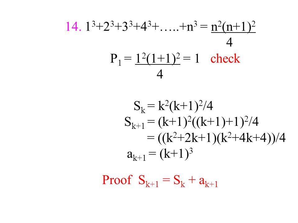 14. 1 3 +2 3 +3 3 +4 3 +…..+n 3 = n 2 (n+1) 2 4 P 1 = 1 2 (1+1) 2 = 1 check 4 S k = k 2 (k+1) 2 /4 S k+1 = (k+1) 2 ((k+1)+1) 2 /4 = ((k 2 +2k+1)(k 2 +