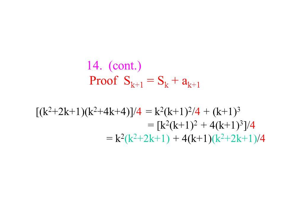 14. (cont.) Proof S k+1 = S k + a k+1 [(k 2 +2k+1)(k 2 +4k+4)]/4 = k 2 (k+1) 2 /4 + (k+1) 3 = [k 2 (k+1) 2 + 4(k+1) 3 ]/4 = k 2 (k 2 +2k+1) + 4(k+1)(k