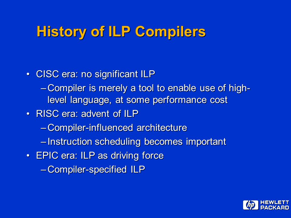 History of ILP Compilers CISC era: no significant ILPCISC era: no significant ILP –Compiler is merely a tool to enable use of high- level language, at