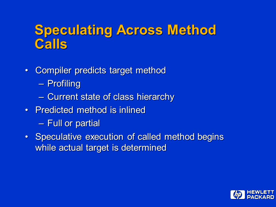 Speculating Across Method Calls Compiler predicts target methodCompiler predicts target method –Profiling –Current state of class hierarchy Predicted