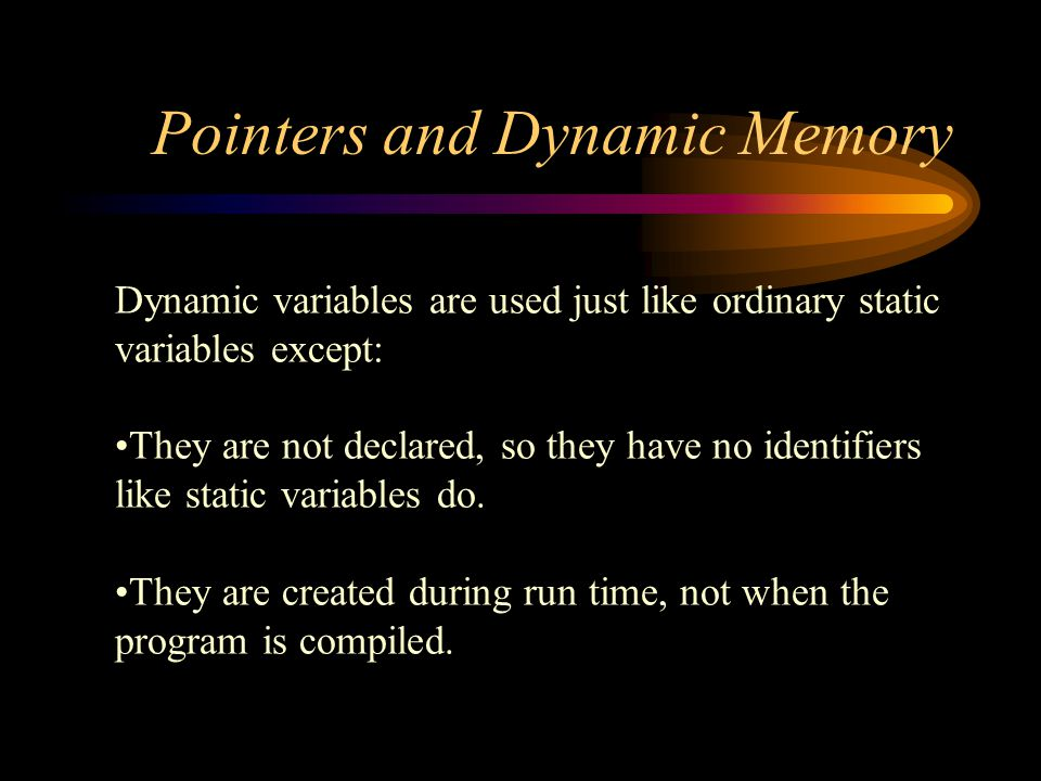 Pointers and Dynamic Memory Dynamic variables are used just like ordinary static variables except: They are not declared, so they have no identifiers like static variables do.