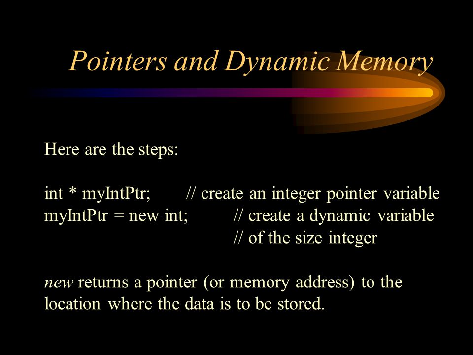 Pointers and Dynamic Memory Here are the steps: int * myIntPtr; // create an integer pointer variable myIntPtr = new int; // create a dynamic variable // of the size integer new returns a pointer (or memory address) to the location where the data is to be stored.