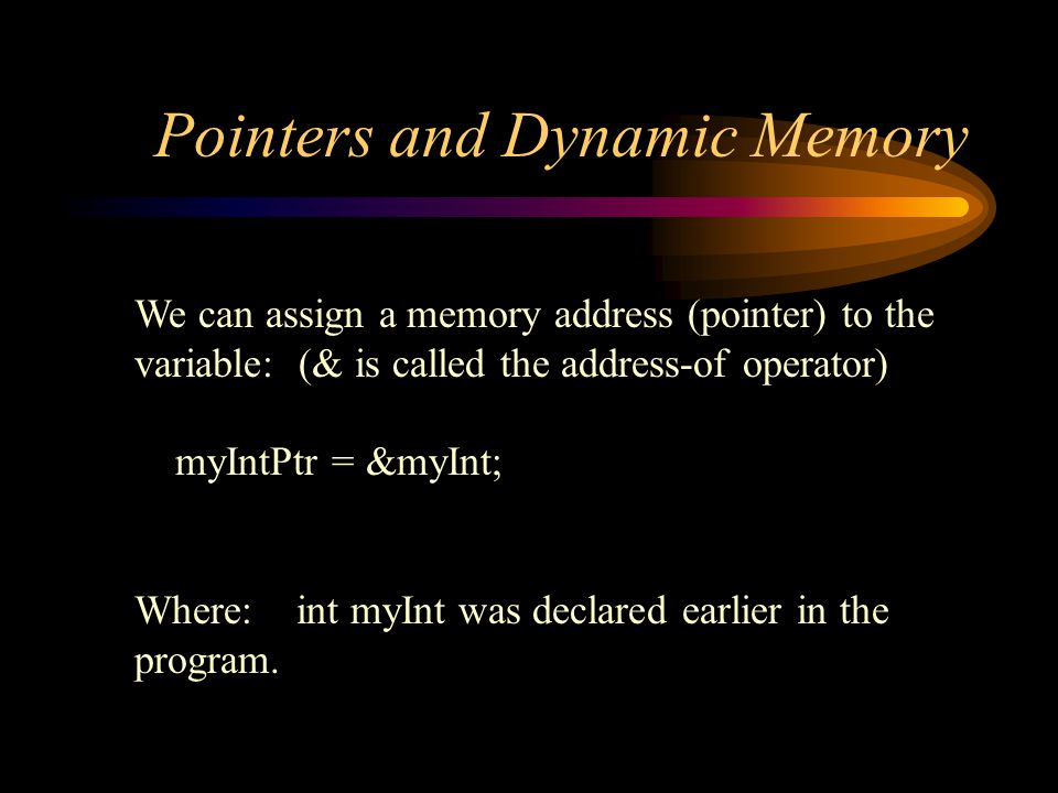 Pointers and Dynamic Memory Free Store (heap) myIntPtr int * myIntPtr myIntPtr = new int; *myIntPtr = 123; 1 2 3 Use pointer variable as before