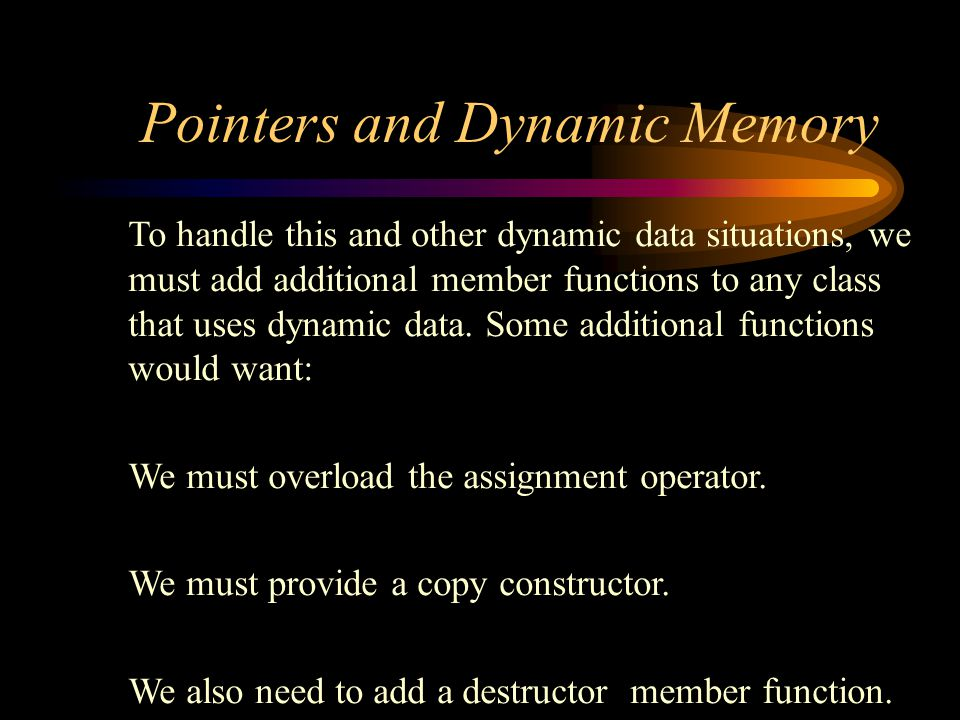 Pointers and Dynamic Memory To handle this and other dynamic data situations, we must add additional member functions to any class that uses dynamic data.