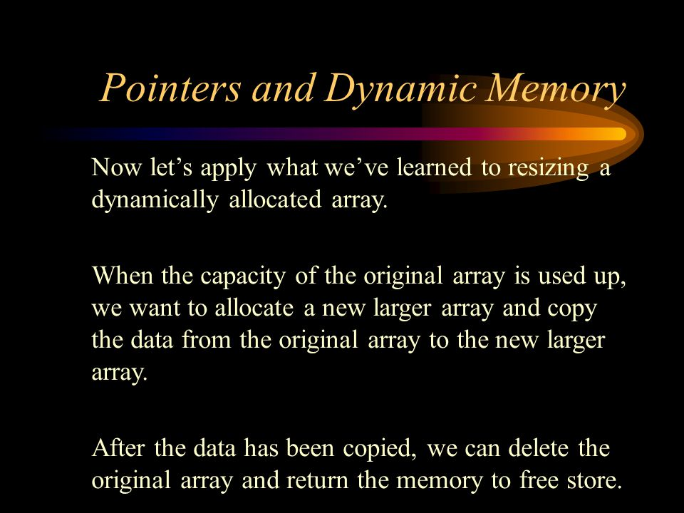 Pointers and Dynamic Memory Now let's apply what we've learned to resizing a dynamically allocated array.