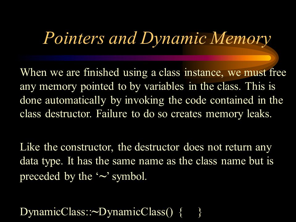 Pointers and Dynamic Memory When we are finished using a class instance, we must free any memory pointed to by variables in the class.